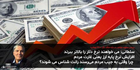 سلطانی: می خواهند قیمت دلار را بالا ببرند/ افزایش نرخ پایه ارز یعنی غارت کردن! / چرا به جیب مردم میرسید، رانت شناس می شوید؟